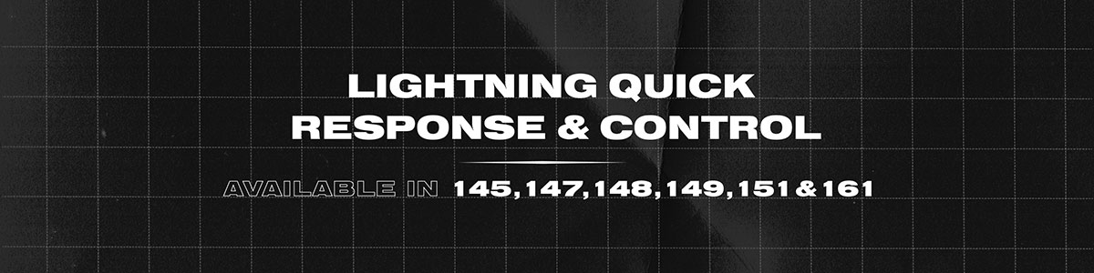 Lightning quick response & control. Available in 145, 147, 148, 149, 151 & 161.