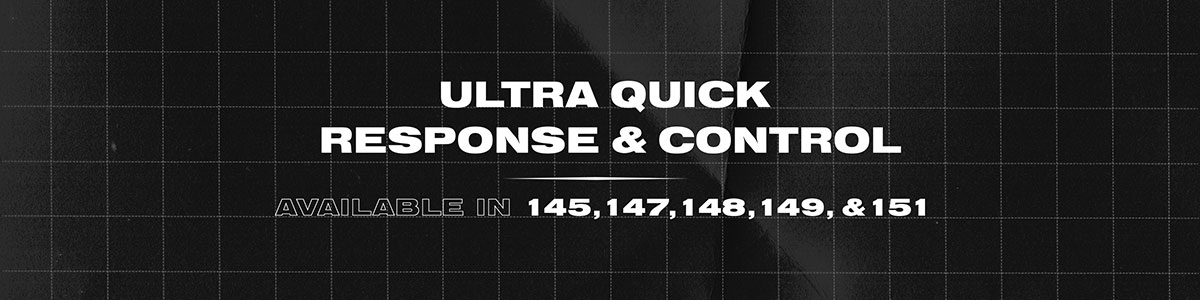 Ultra quick response & control. Available in 145, 147, 148, 149, 151.
