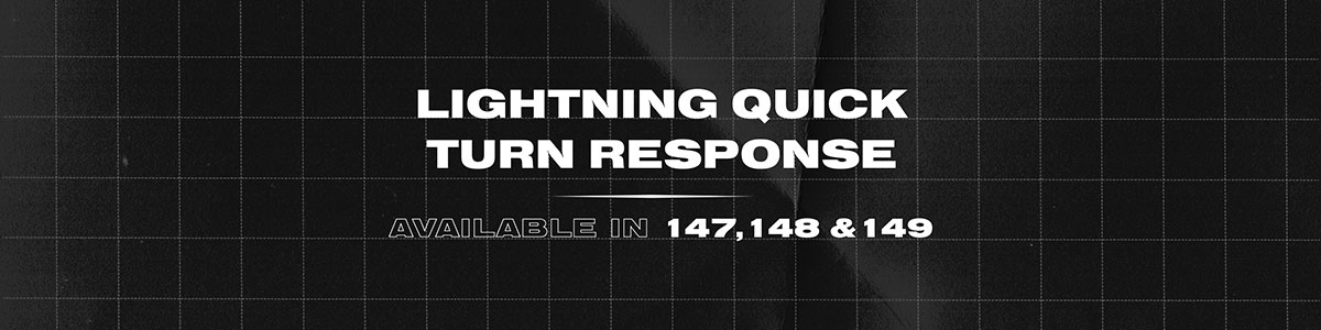 Lightning quick turn response. Available in 147, 148 & 149.